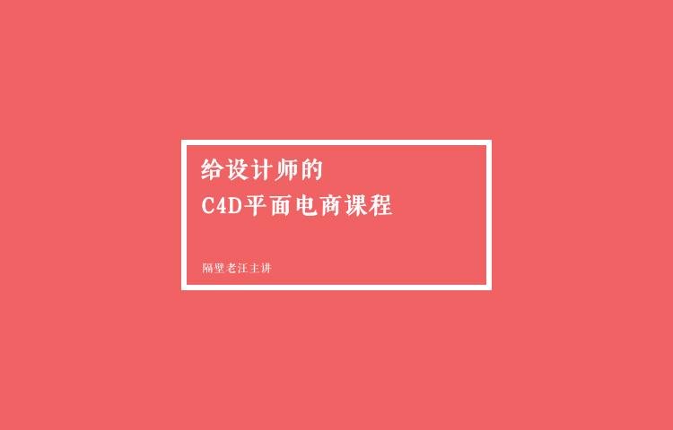 给设计师的C4D平面电商全面提升课程