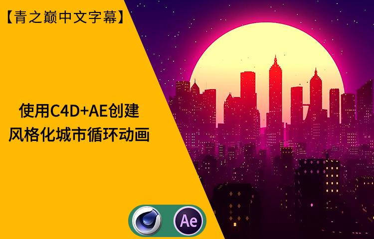 【中文字幕】使用C4D+AE制作风格化城市循环动画
